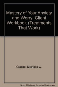 Mastery of Your Anxiety and Worry (MAW): Client Workbook (Treatments That Work)