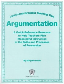 Argumentation: A Quick-Reference Resource to Help Teachers Plan Meaningful Instruction in the Skills and Processes of Persuasion (Greatest and Latest Teaching Tips)