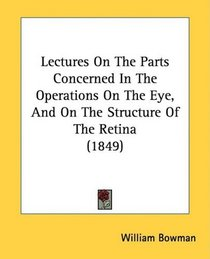 Lectures On The Parts Concerned In The Operations On The Eye, And On The Structure Of The Retina (1849)