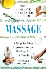 The Complete Illustrated Guide To Massage (A Step-by-Step Approach to the Healing Art of Touch)