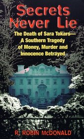 Secrets Never Lie : The Death of Sara Tokars--A Southern Tragedy of Money, Murder, and Innocence Betrayed