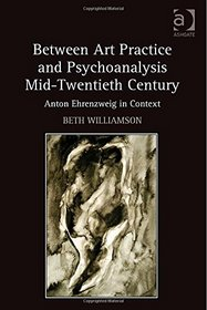 Between Art Practice and Psychoanalysis Mid-twentieth Century: Anton Ehrenzweig in Context