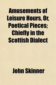 Amusements of Leisure Hours, Or, Poetical Pieces; Chiefly in the Scottish Dialect