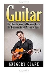 Guitar: The Ultimate Guide to Mastering Guitar for Beginners in 30 Minutes or Less! (Guitar - Guitar for Beginners - Guitar Lessons - Guitar Cords - Guitar Theory - Guitar Scales - How to Play Guitar)