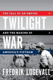 Twilight War: The Fall of an Empire and the Making of America's Vietnam