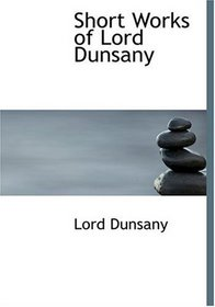 Short Works of Lord Dunsany (Large Print Edition)