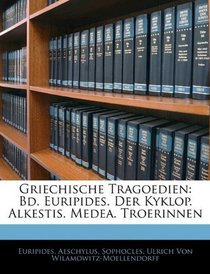 Griechische Tragoedien: Bd. Euripides. Der Kyklop. Alkestis. Medea. Troerinnen (German Edition)