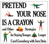 Pretend Your Nose Is a Crayon: And Other Strategies for Staying Younger Longer
