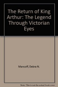 The Return of King Arthur: The Legend Through Victorian Eyes