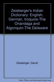 Zeisberger's Indian Dictionary: English, German, Iroquois-The Onandaga and Algonquin-The Delaware