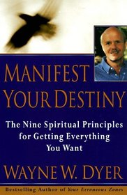 Manifest Your Destiny : Nine Spiritual Principles for Getting Everything You Want, The