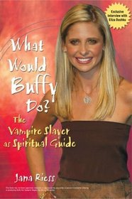 What Would Buffy Do : The Vampire Slayer as Spiritual Guide
