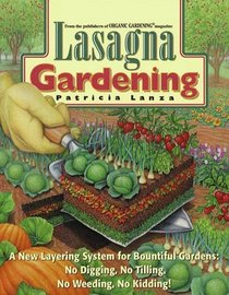 Lasagna Gardening : A New Layering System for Bountiful Gardens: No Digging, No Tilling, No Weeding, No Kidding!