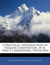 A Practical Introduction to English Composition, by R. (And T.) Armstrong. [With] Key