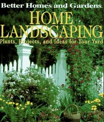 Better Homes and Gardens Home Landscaping: Plants, Projects, and Ideas for Your Yard