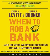 When to Rob a Bank CD: ...And 131 More Warped Suggestions and Well-Intended Rants from the Freakonomics Guys
