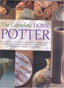 The Complete Home Potter: A Practical, Accessable Course in Pottery Skills and Techniques Including Wheel Throwing and Hand-Building; over 800 photographs and 30 step-by-step projects
