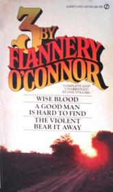 3 by Flannery O'Connor: Wise Blood / A Good Man is Hard to Find / The Violent Bear It Away
