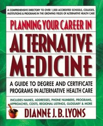 Planning Your Career in Alternative Medicine : A Guide to Degree and Certificate Programs in Alternative Health Care