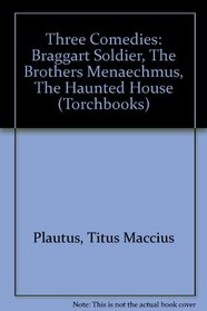 Three Comedies: Braggart Soldier, The Brothers Menaechmus, The Haunted House (Torchbooks)