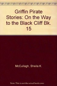 Griffin Pirate Stories: On the Way to the Black Cliff Bk. 15