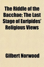 The Riddle of the Bacchae; The Last Stage of Euripides' Religious Views