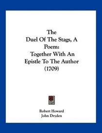 The Duel Of The Stags, A Poem: Together With An Epistle To The Author (1709)