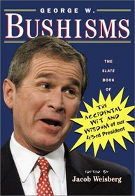 George W. Bushisms : The Slate Book of The Accidental Wit and Wisdom of our 43rd President