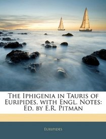 The Iphigenia in Tauris of Euripides, with Engl. Notes: Ed. by E.R. Pitman