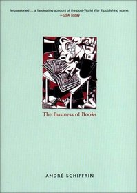 The Business of Books: How the International Conglomerates Took Over Publishing and Changed the Way We Read