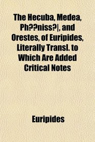 The Hecuba, Medea, Ph?niss�, and Orestes, of Euripides, Literally Transl. to Which Are Added Critical Notes