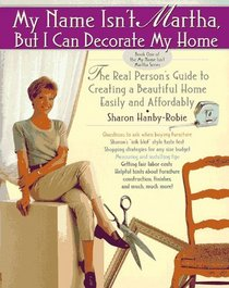 My Name Isn't Martha But I Can Decorate My Home: The Real Person's Guide to Creating a Beautiful Home Easily and Affordably