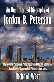 An Unauthorized Biography of Jordan B. Peterson: How Toronto Psychology Professor Jordan Peterson Established Himself as an Opponent of Political Correctness