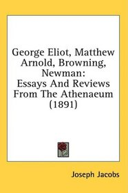 George Eliot, Matthew Arnold, Browning, Newman: Essays And Reviews From The Athenaeum (1891)