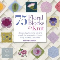 75 Floral Blocks to Knit: Beautiful Patterns to Mix and Match for Accessories, Throws, Baby Blankets, and More (Knit & Crochet)