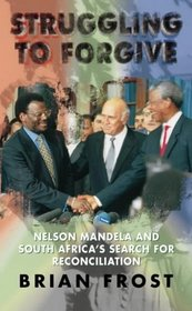 Struggling to Forgive: Nelson Mandela and South Africa's Search for Reconciliation