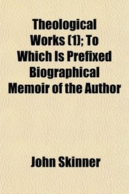 Theological Works (1); To Which Is Prefixed Biographical Memoir of the Author