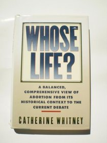 Whose Life?: A Balanced, Comprehensive View of Abortion from Its Historical Context to the Current Debate