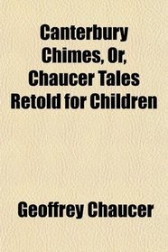 Canterbury Chimes, Or, Chaucer Tales Retold for Children