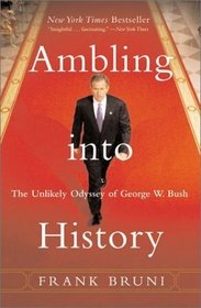 Ambling into History : The Unlikely Odyssey of George W. Bush