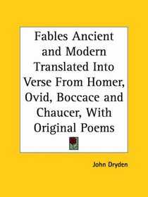 Fables Ancient and Modern Translated Into Verse From Homer, Ovid, Boccace and Chaucer, With Original Poems