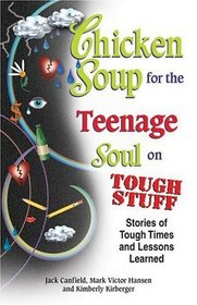Chicken Soup for the Teenage Soul on Tough Stuff : Stories of Tough Times and Lessons Learned (Chicken Soup for the Soul)
