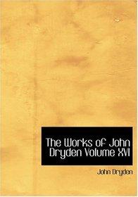 The Works of John Dryden  Volume XVI (Large Print Edition)