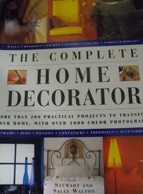 The Complete Home Decorator: More Than 200 Practical Projects To Transform Your Home
