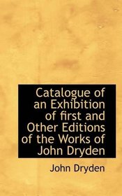 Catalogue of an Exhibition of first and Other Editions of the Works of John Dryden
