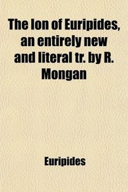 The Ion of Euripides, an entirely new and literal tr. by R. Mongan