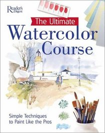 The Ultimate Watercolor Course : SIMPLE TECHNIQUES TO PAINT LIKE THE PROS