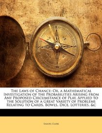 The Laws of Chance: Or, a Mathematical Investigation of the Probabilities Arising from Any Proposed Circumstance of Play. Applied to the Solution of a ... Relating to Cards, Bowls, Dice, Lotteries, &c