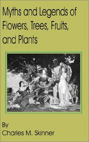 Myths and Legends of Flowers, Trees, Fruits, and Plants: In All Ages and in All Climes