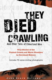 They Died Crawling and Other Tales of Cleveland Woe: The Foulest Crimes and Worst Disasters in Cleveland History